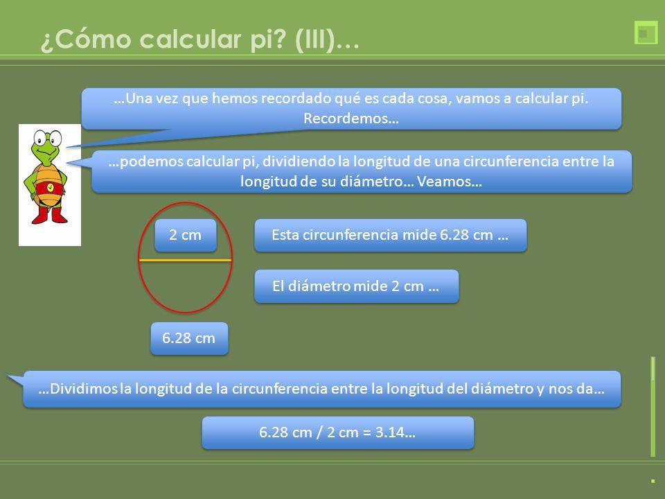 ¿Cómo calcular pi? (III)… …Una vez que hemos recordado qué es cada cosa, vamos a calcular pi. Recordemos… …podemos calcular pi, dividiendo la longitud