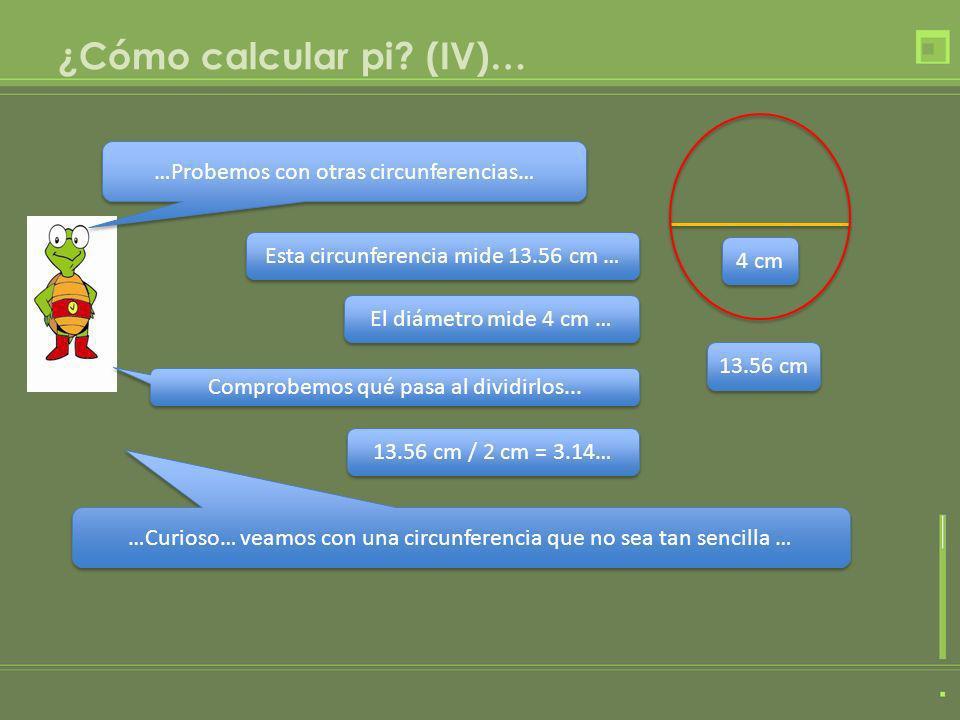 ¿Cómo calcular pi? (IV)… …Probemos con otras circunferencias… Esta circunferencia mide 13.56 cm … El diámetro mide 4 cm … 13.56 cm / 2 cm = 3.14… …Cur