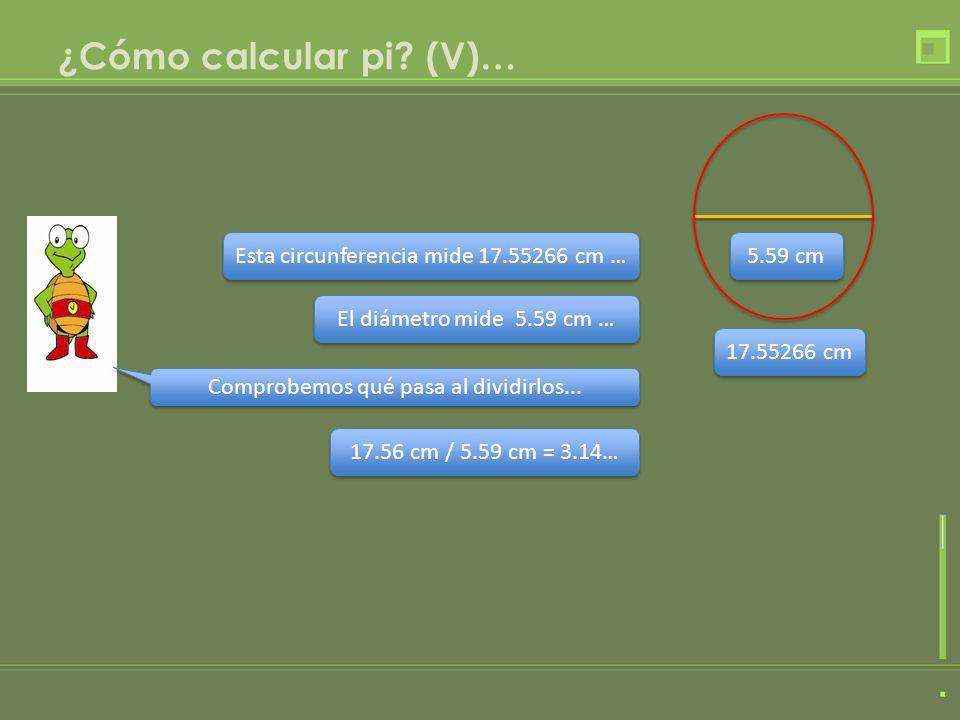 ¿Cómo calcular pi? (V)… Esta circunferencia mide 17.55266 cm … El diámetro mide 5.59 cm … 17.56 cm / 5.59 cm = 3.14… Comprobemos qué pasa al dividirlo
