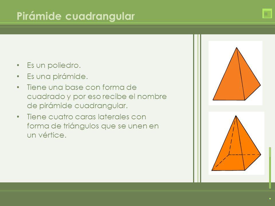 Es un poliedro. Es una pirámide. Tiene una base con forma de cuadrado y por eso recibe el nombre de pirámide cuadrangular. Tiene cuatro caras laterale