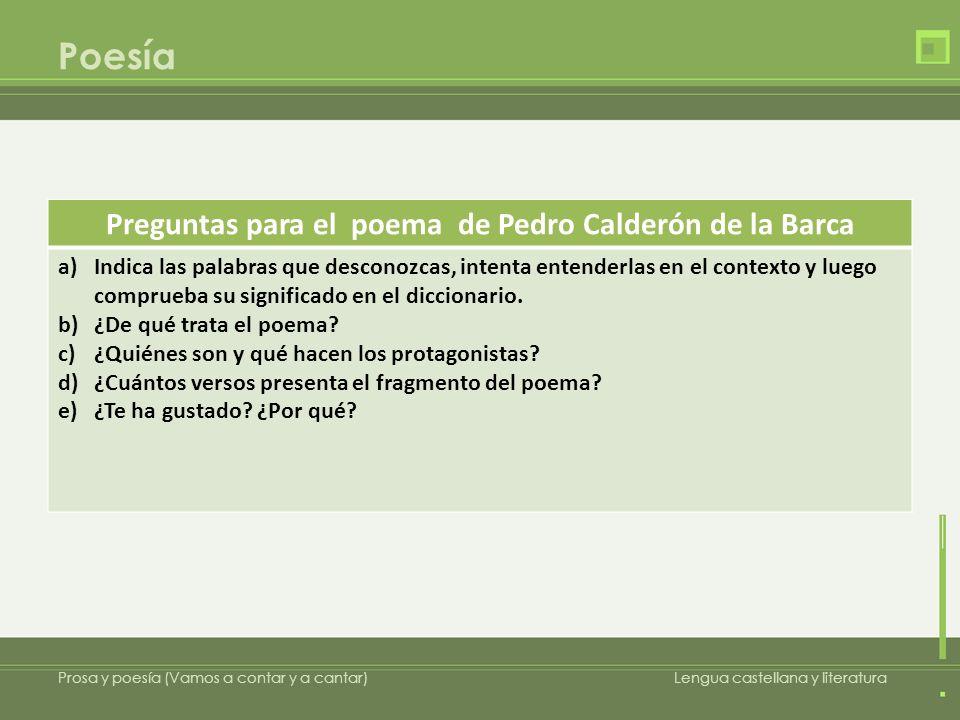Poesía Prosa y poesía (Vamos a contar y a cantar)Lengua castellana y literatura Preguntas para el poema de Pedro Calderón de la Barca a)Indica las pal