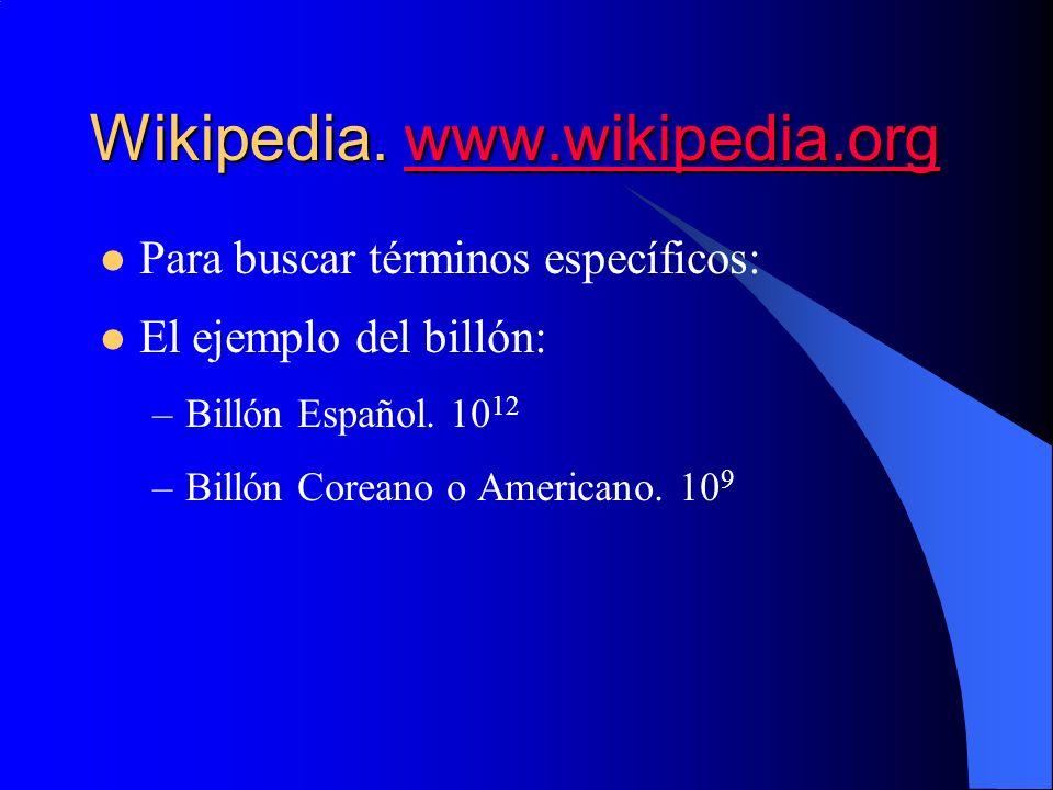 Wikipedia. www.wikipedia.org www.wikipedia.org Para buscar términos específicos: El ejemplo del billón: –Billón Español. 10 12 –Billón Coreano o Ameri