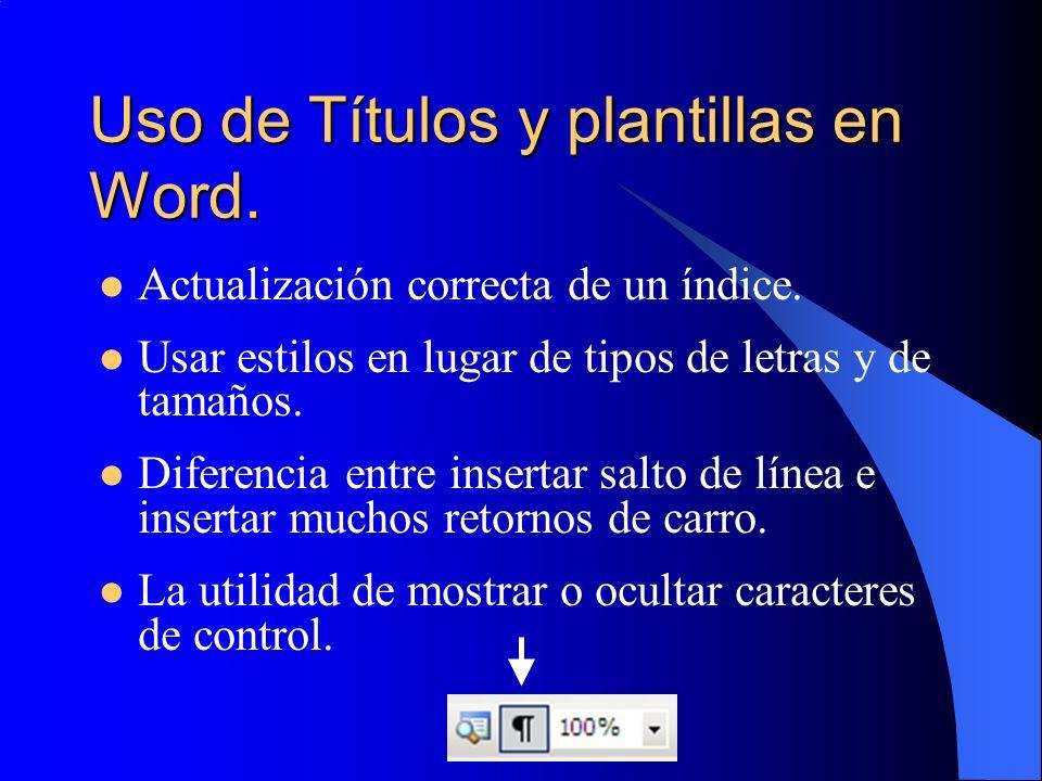 Uso de Títulos y plantillas en Word. Actualización correcta de un índice. Usar estilos en lugar de tipos de letras y de tamaños. Diferencia entre inse