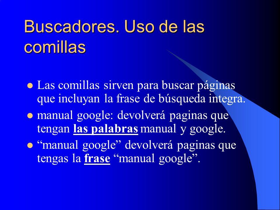 Buscadores. Uso de las comillas Las comillas sirven para buscar páginas que incluyan la frase de búsqueda integra. manual google: devolverá paginas qu