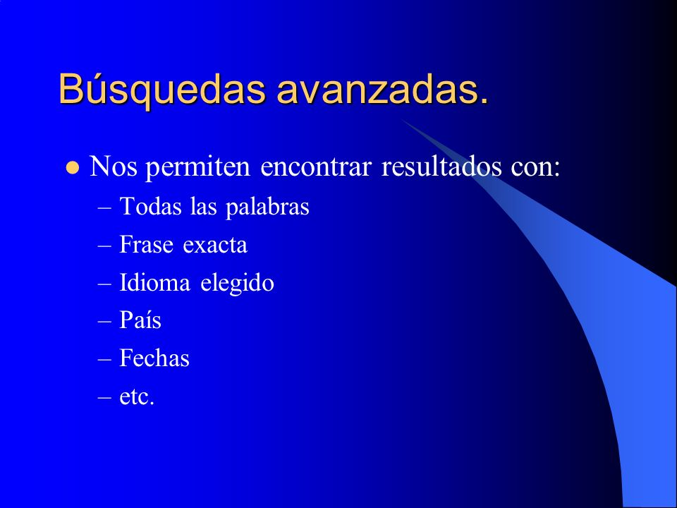 Búsquedas avanzadas. Nos permiten encontrar resultados con: –Todas las palabras –Frase exacta –Idioma elegido –País –Fechas –etc.