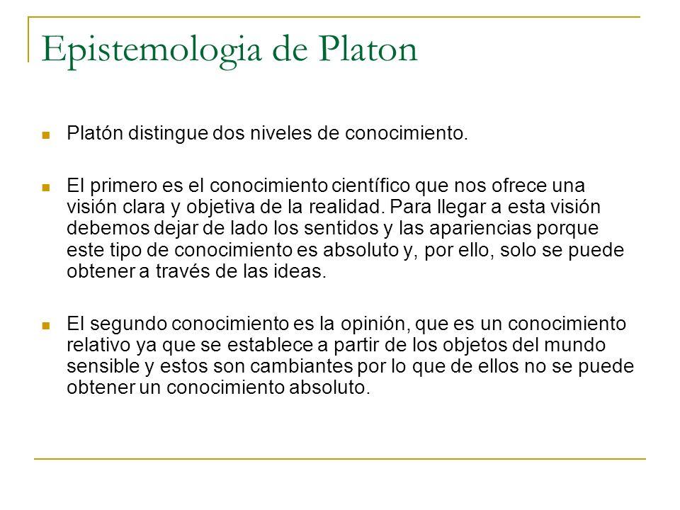 Epistemologia de Platon Platón distingue dos niveles de conocimiento. El primero es el conocimiento científico que nos ofrece una visión clara y objet