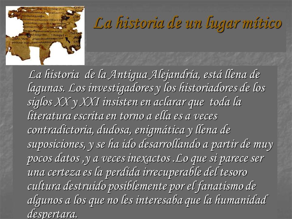 La historia de un lugar mítico La historia de la Antigua Alejandría, está llena de lagunas. Los investigadores y los historiadores de los siglos XX y