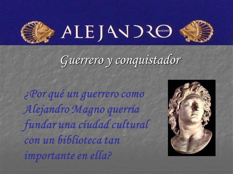 Guerrero y conquistador ¿Por qué un guerrero como Alejandro Magno querría fundar una ciudad cultural con un biblioteca tan importante en ella?