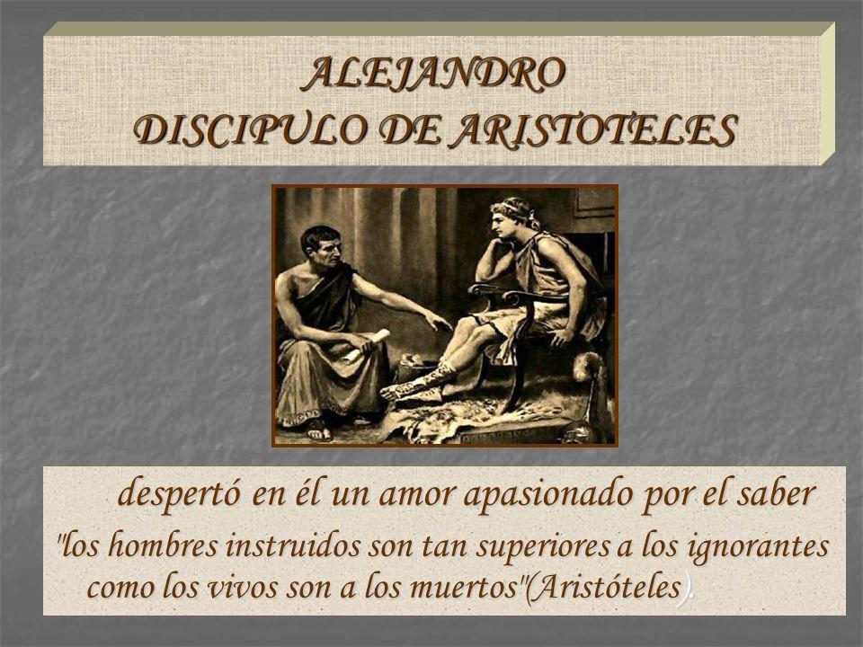 ALEJANDRO DISCIPULO DE ARISTOTELES despertó en él un amor apasionado por el saber despertó en él un amor apasionado por el saber
