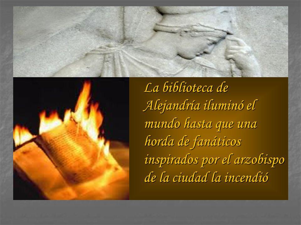 La biblioteca de Alejandría iluminó el mundo hasta que una horda de fanáticos inspirados por el arzobispo de la ciudad la incendió