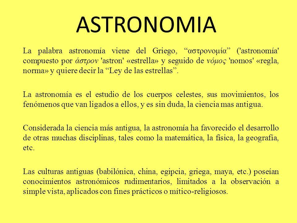 ASTRONOMIA La palabra astronomía viene del Griego, αστρονομία ('astronomía' compuesto por άστρον 'astron' «estrella» y seguido de νόμος 'nomos' «regla