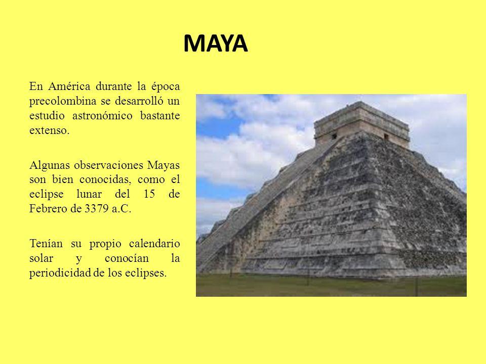MAYA En América durante la época precolombina se desarrolló un estudio astronómico bastante extenso. Algunas observaciones Mayas son bien conocidas, c