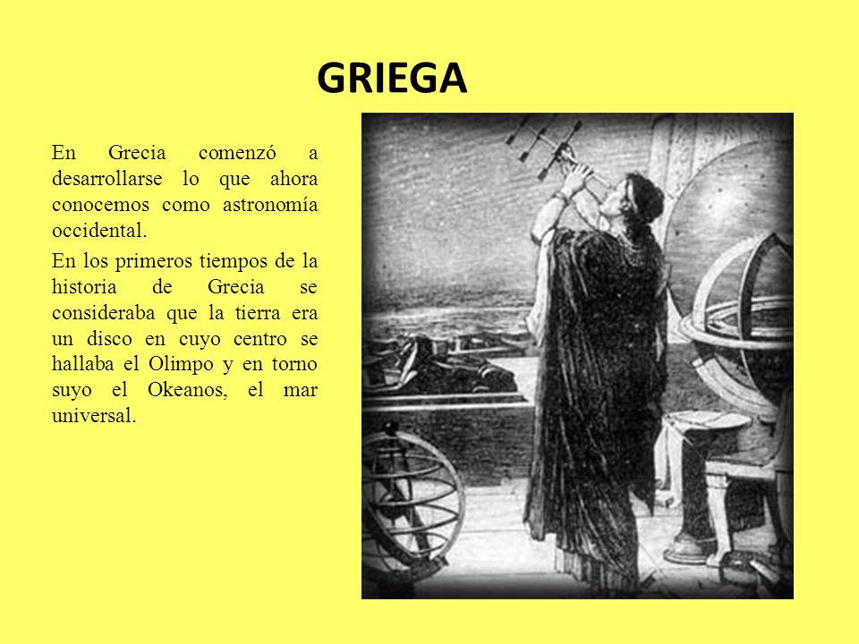 GRIEGA En Grecia comenzó a desarrollarse lo que ahora conocemos como astronomía occidental. En los primeros tiempos de la historia de Grecia se consid