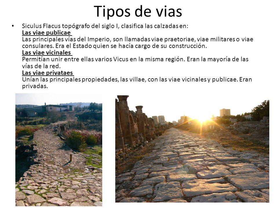 Tipos de vias Siculus Flacus topógrafo del siglo I, clasifica las calzadas en: Las viae publicae Las principales vías del Imperio, son llamadas viae p