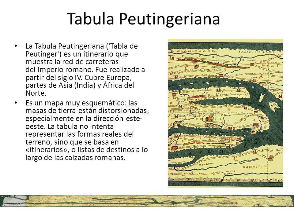 Tabula Peutingeriana La Tabula Peutingeriana ('Tabla de Peutinger') es un itinerario que muestra la red de carreteras del Imperio romano. Fue realizad