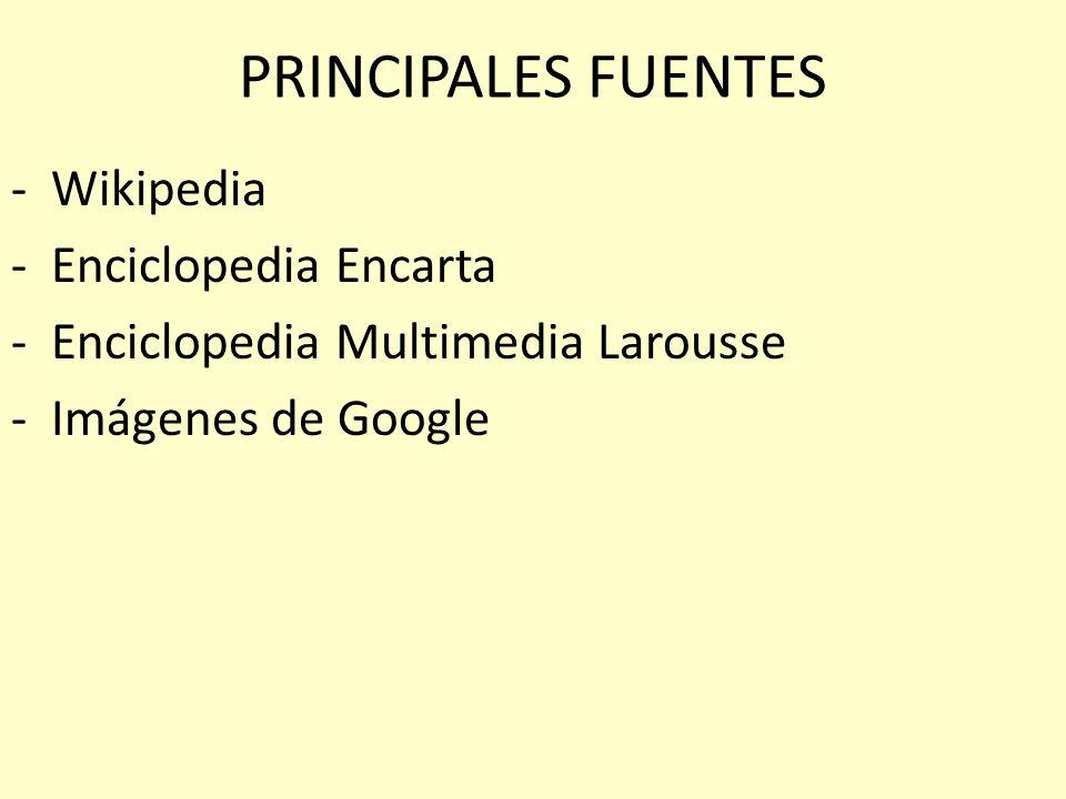 PRINCIPALES FUENTES -Wikipedia -Enciclopedia Encarta -Enciclopedia Multimedia Larousse -Imágenes de Google