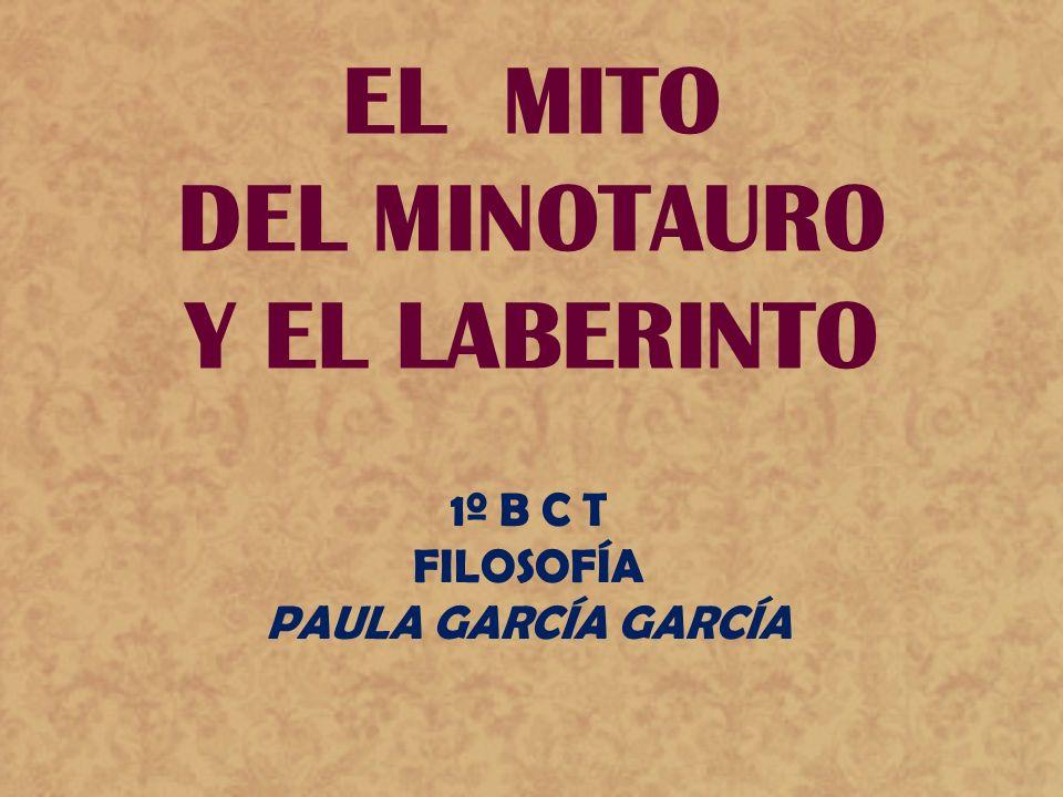EL MITO DEL MINOTAURO Y EL LABERINTO 1º B C T FILOSOFÍA PAULA GARCÍA GARCÍA