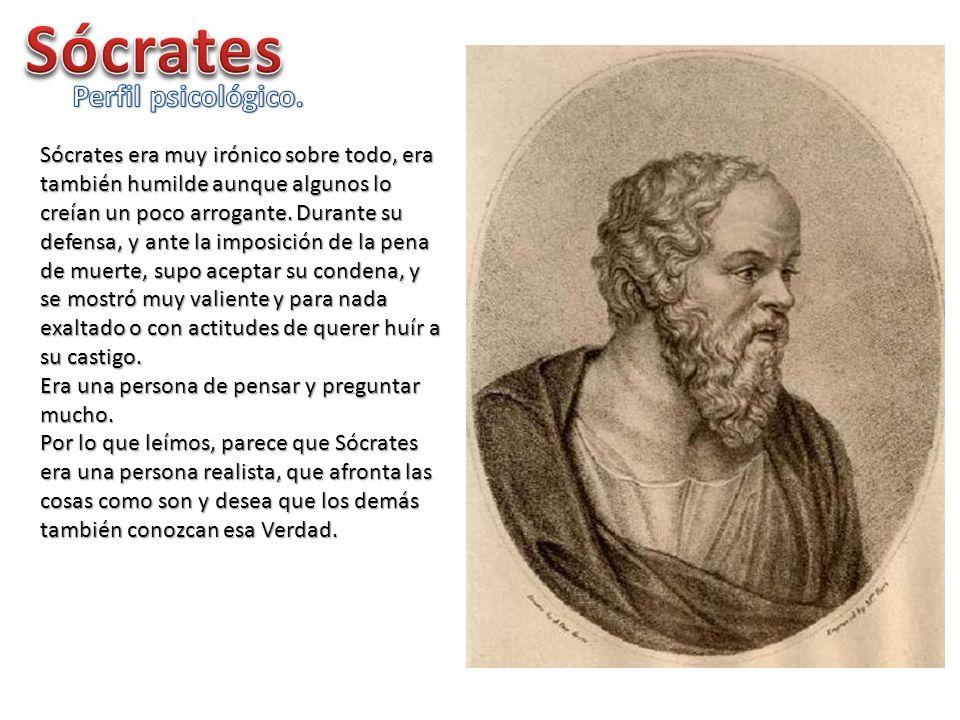 Sócrates era muy irónico sobre todo, era también humilde aunque algunos lo creían un poco arrogante. Durante su defensa, y ante la imposición de la pe