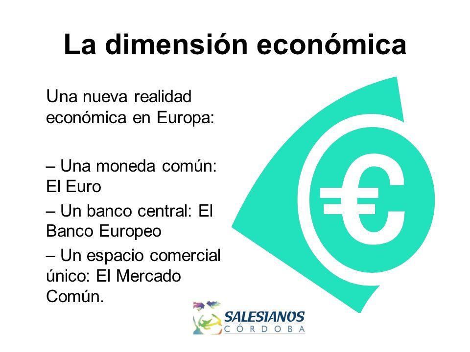 La dimensión económica U na nueva realidad económica en Europa: – Una moneda común: El Euro – Un banco central: El Banco Europeo – Un espacio comercial único: El Mercado Común.
