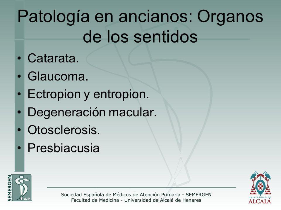 Patología en ancianos: Organos de los sentidos Catarata. Glaucoma. Ectropion y entropion. Degeneración macular. Otosclerosis. Presbiacusia