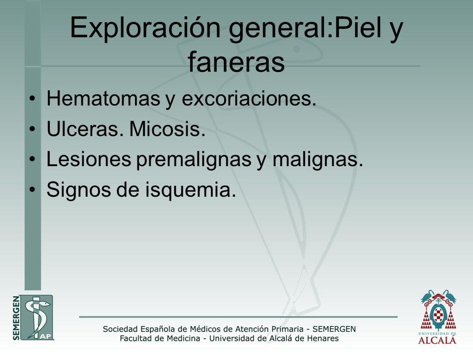 Exploración general:Piel y faneras Hematomas y excoriaciones. Ulceras. Micosis. Lesiones premalignas y malignas. Signos de isquemia.