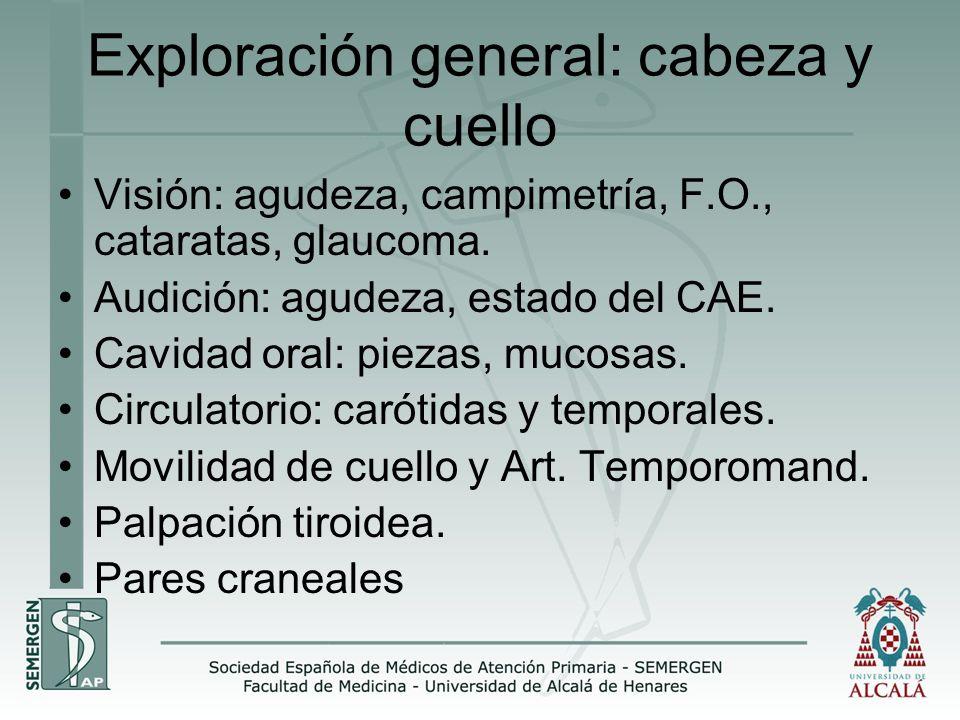 Exploración general: cabeza y cuello Visión: agudeza, campimetría, F.O., cataratas, glaucoma. Audición: agudeza, estado del CAE. Cavidad oral: piezas,