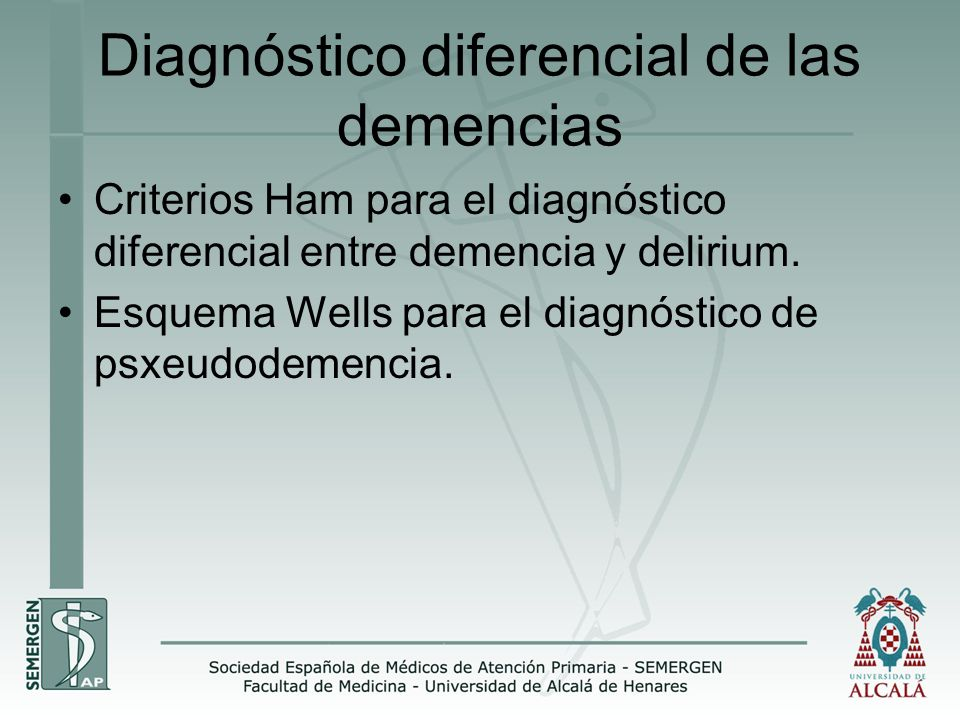 Diagnóstico diferencial de las demencias Criterios Ham para el diagnóstico diferencial entre demencia y delirium. Esquema Wells para el diagnóstico de