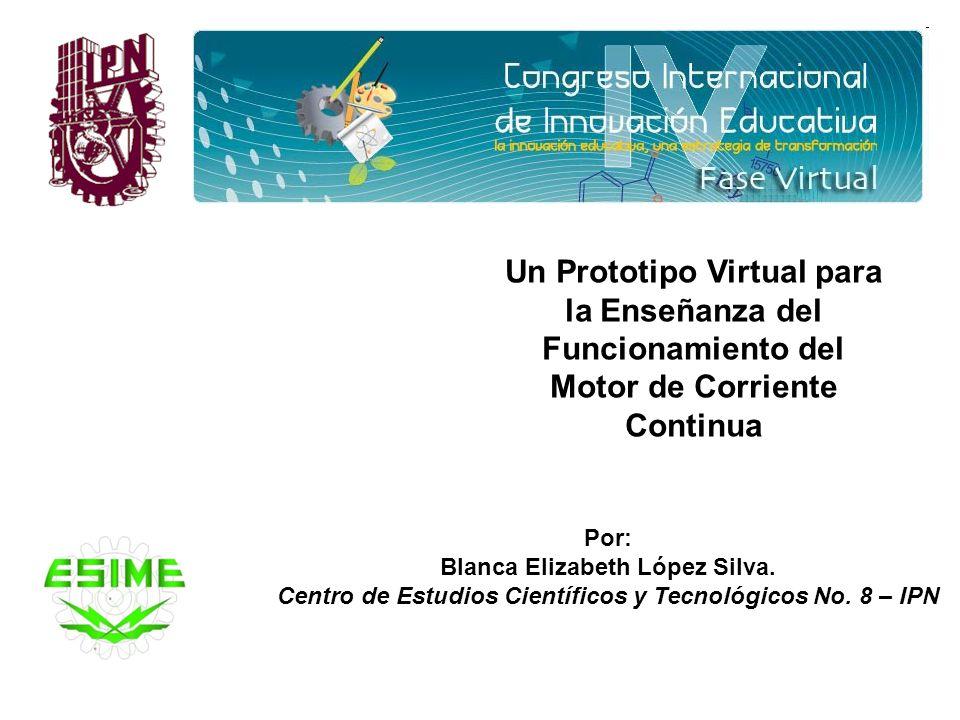 Un Prototipo Virtual para la Enseñanza del Funcionamiento del Motor de Corriente Continua Por: Blanca Elizabeth López Silva. Centro de Estudios Cientí