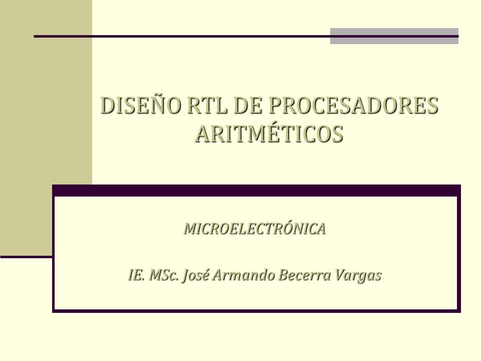 MICROELECTRÓNICA IE. MSc. José Armando Becerra Vargas DISEÑO RTL DE PROCESADORES ARITMÉTICOS