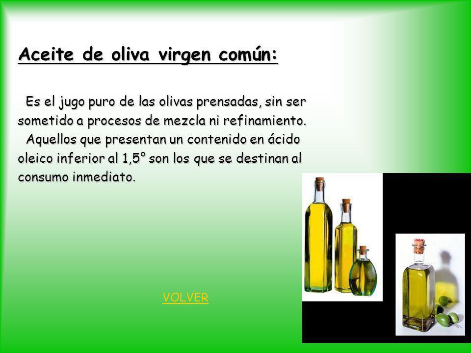 Aceite de oliva virgen común: Es el jugo puro de las olivas prensadas, sin ser Es el jugo puro de las olivas prensadas, sin ser sometido a procesos de