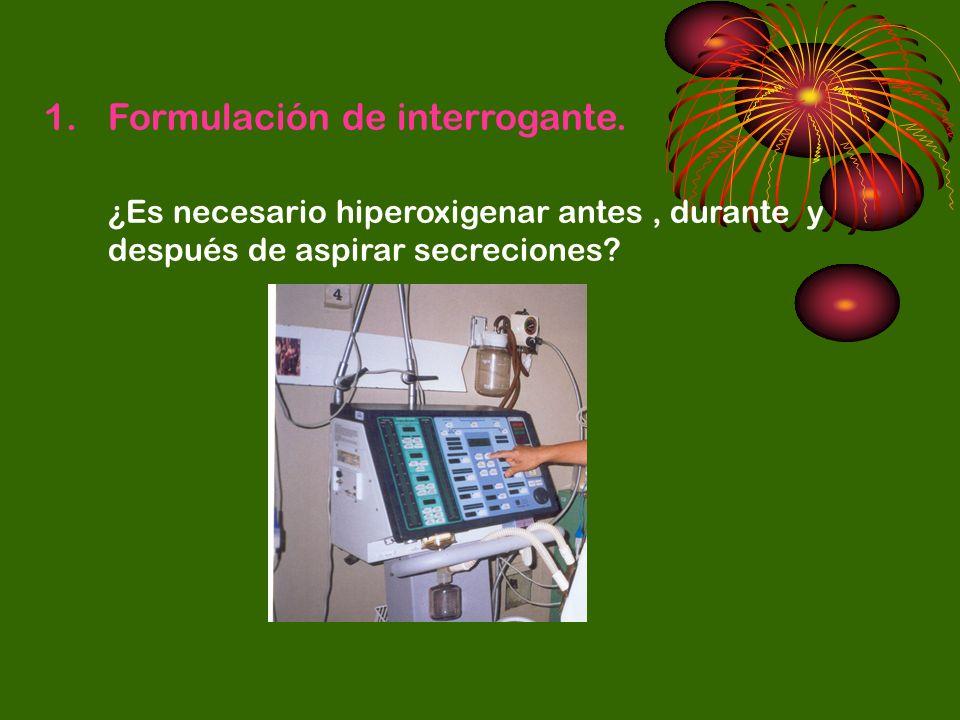 1.Formulación de interrogante. ¿Es necesario hiperoxigenar antes, durante y después de aspirar secreciones?
