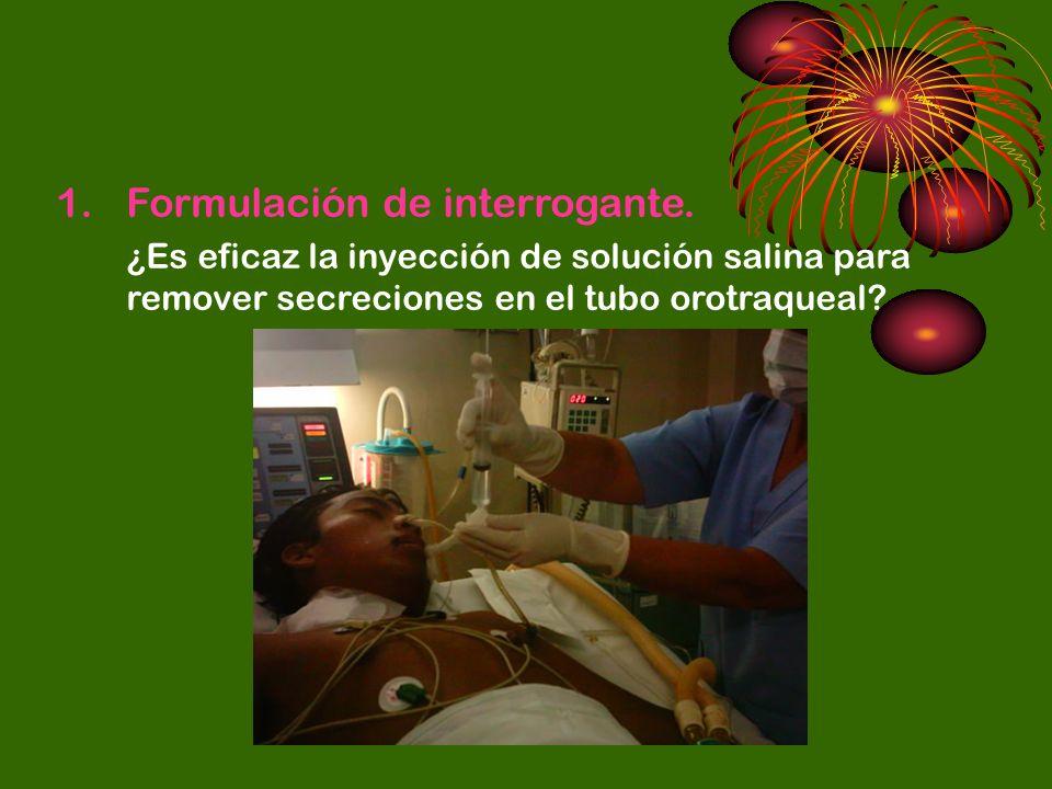 1.Formulación de interrogante. ¿Es eficaz la inyección de solución salina para remover secreciones en el tubo orotraqueal?