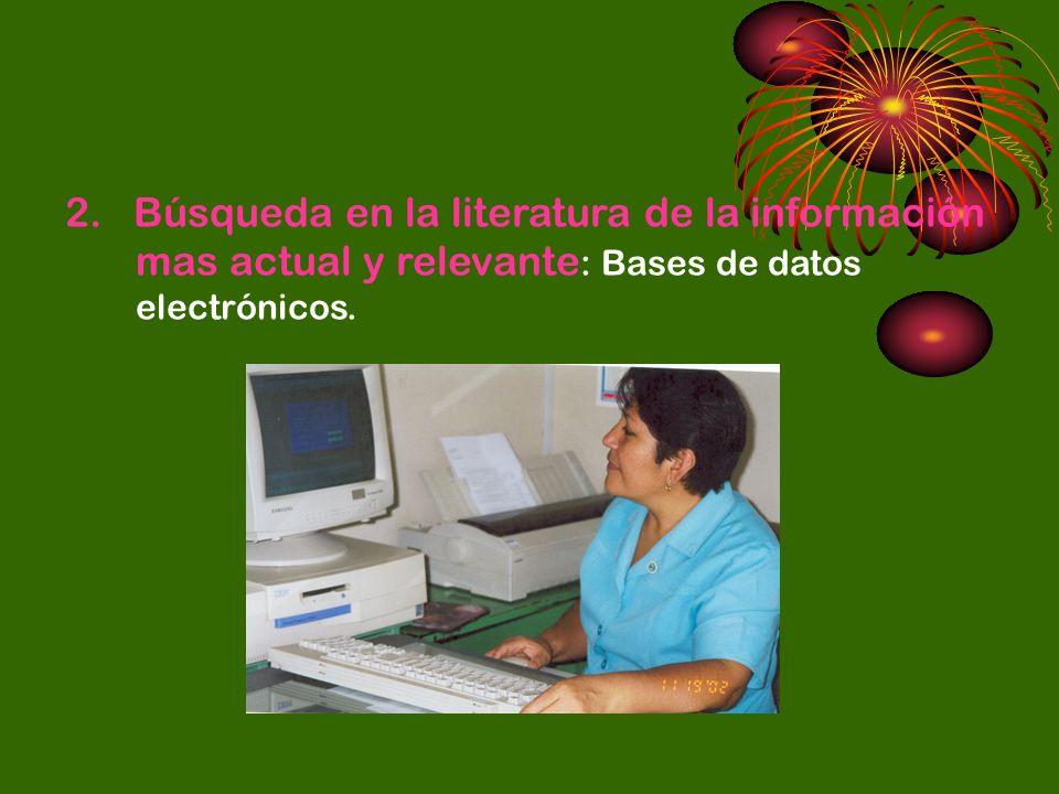 2. Búsqueda en la literatura de la información mas actual y relevante : Bases de datos electrónicos.