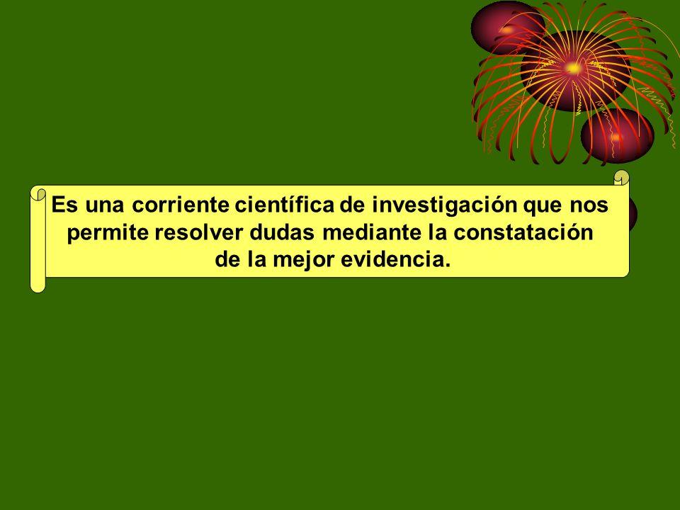 Es una corriente científica de investigación que nos permite resolver dudas mediante la constatación de la mejor evidencia.