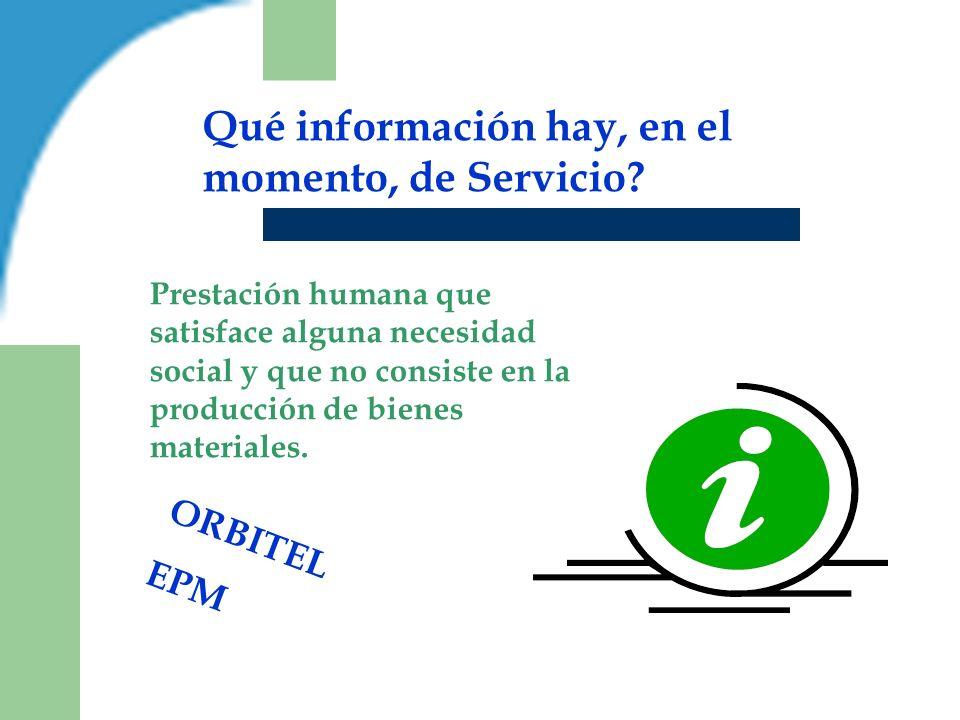 Qué información hay, en el momento, de Servicio? ORBITEL EPM Prestación humana que satisface alguna necesidad social y que no consiste en la producció