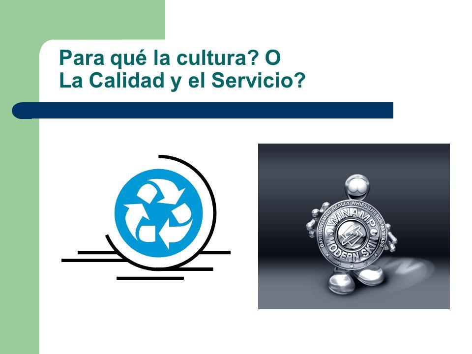 Para qué la cultura? O La Calidad y el Servicio?
