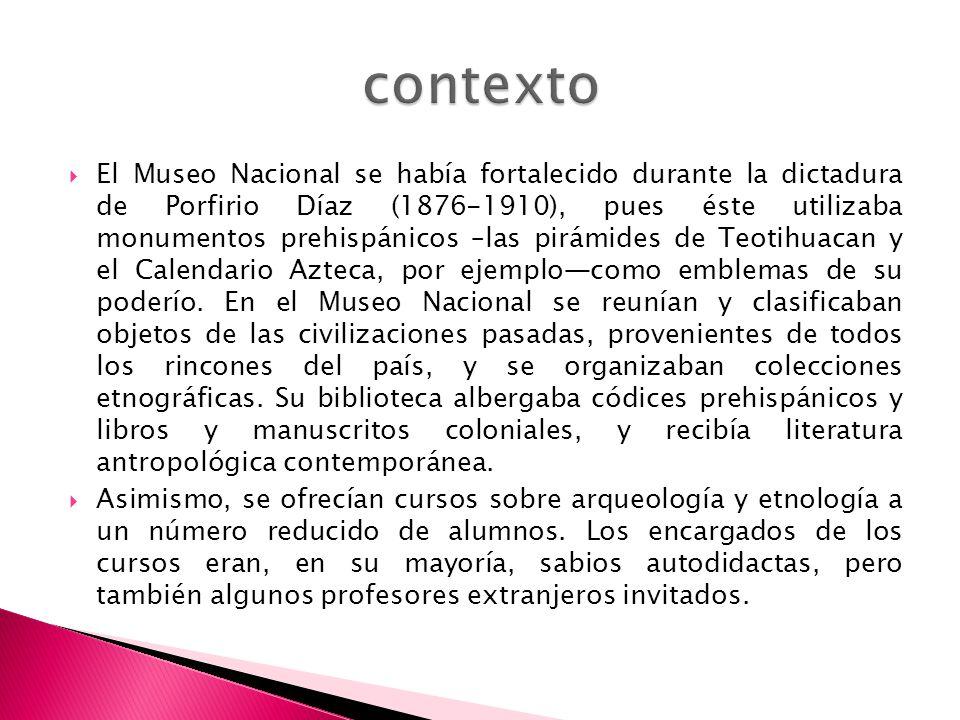 El Museo Nacional se había fortalecido durante la dictadura de Porfirio Díaz (1876-1910), pues éste utilizaba monumentos prehispánicos –las pirámides