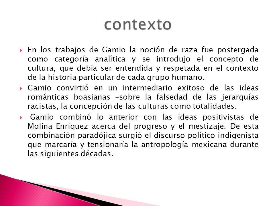 En los trabajos de Gamio la noción de raza fue postergada como categoría analítica y se introdujo el concepto de cultura, que debía ser entendida y re