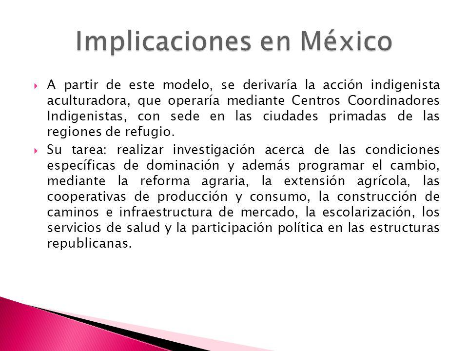 A partir de este modelo, se derivaría la acción indigenista aculturadora, que operaría mediante Centros Coordinadores Indigenistas, con sede en las ci