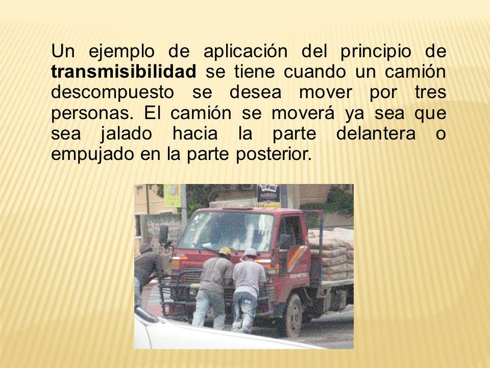 Un ejemplo de aplicación del principio de transmisibilidad se tiene cuando un camión descompuesto se desea mover por tres personas. El camión se mover