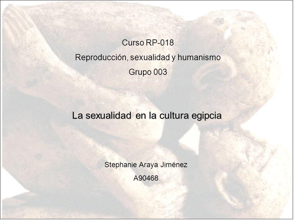 Curso RP-018 Reproducción, sexualidad y humanismo Grupo 003 La sexualidad en la cultura egipcia Stephanie Araya Jiménez A90468