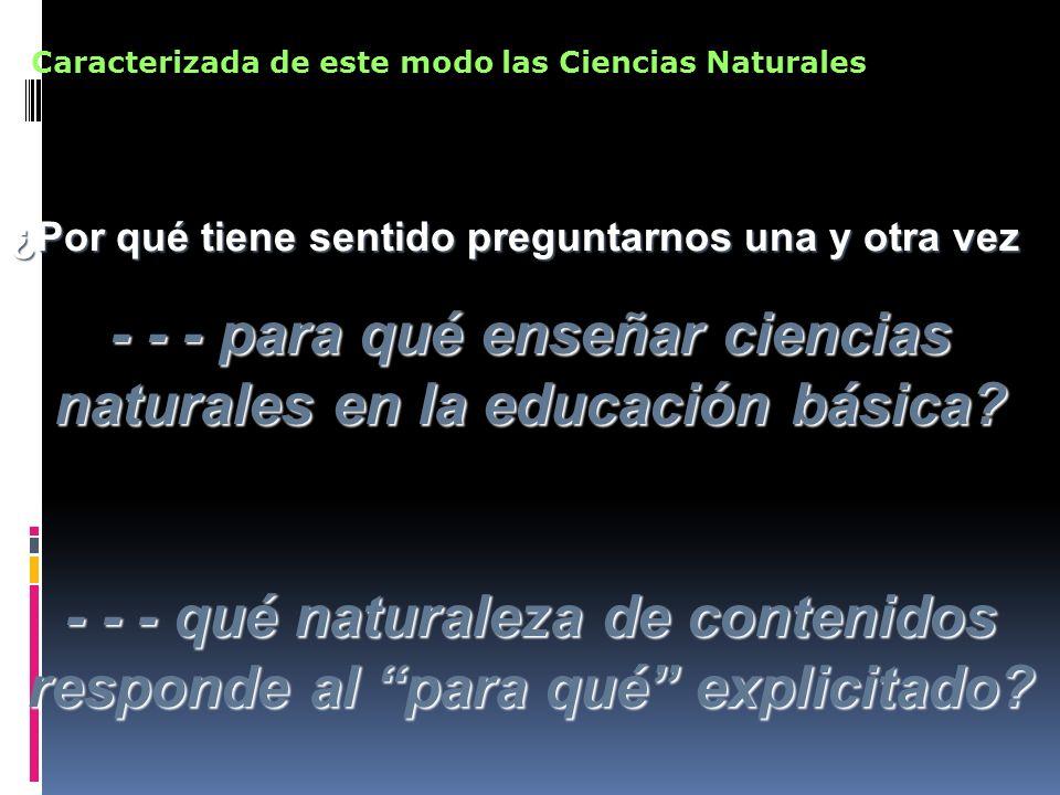 ¿Por qué tiene sentido preguntarnos una y otra vez - - - para qué enseñar ciencias naturales en la educación básica? - - - qué naturaleza de contenido