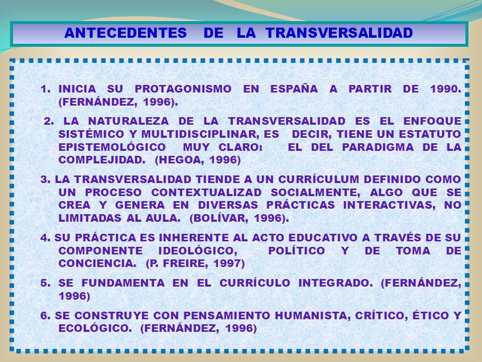 ANTECEDENTES DE LA TRANSVERSALIDAD 1.INICIA SU PROTAGONISMO EN ESPAÑA A PARTIR DE 1990. (FERNÁNDEZ, 1996). 2. LA NATURALEZA DE LA TRANSVERSALIDAD ES E