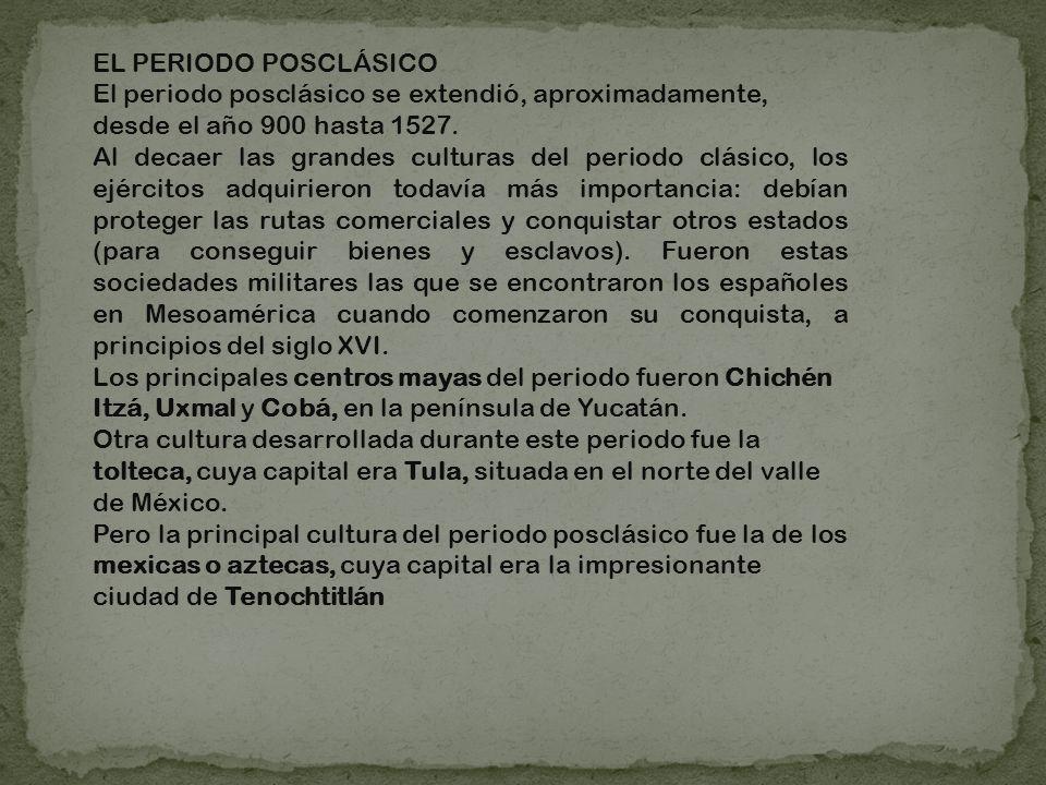 EL PERIODO POSCLÁSICO El periodo posclásico se extendió, aproximadamente, desde el año 900 hasta 1527. Al decaer las grandes culturas del periodo clás