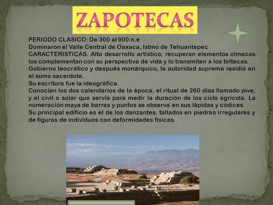 PERIODO CLASICO: De 300 al 900 n.e Dominaron el Valle Central de Oaxaca, Istmo de Tehuantepec CARACTERISTICAS. Alto desarrollo artístico, recuperan el
