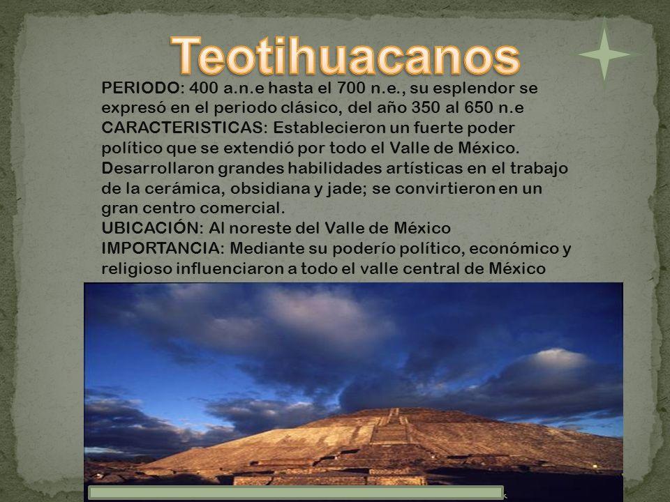 PERIODO: 400 a.n.e hasta el 700 n.e., su esplendor se expresó en el periodo clásico, del año 350 al 650 n.e CARACTERISTICAS: Establecieron un fuerte p