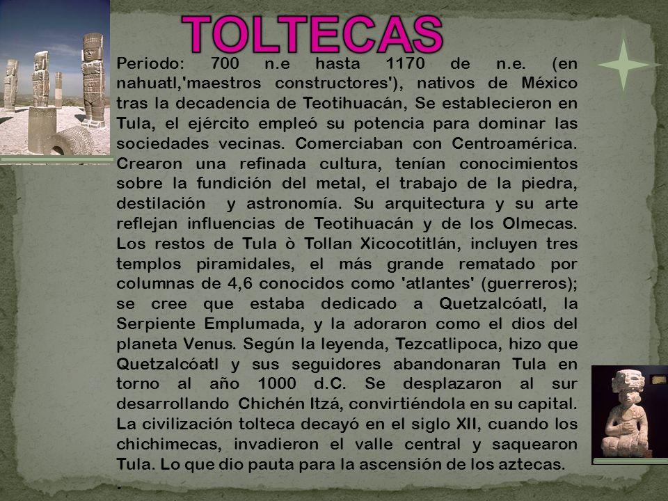 Periodo: 700 n.e hasta 1170 de n.e. (en nahuatl,'maestros constructores'), nativos de México tras la decadencia de Teotihuacán, Se establecieron en Tu
