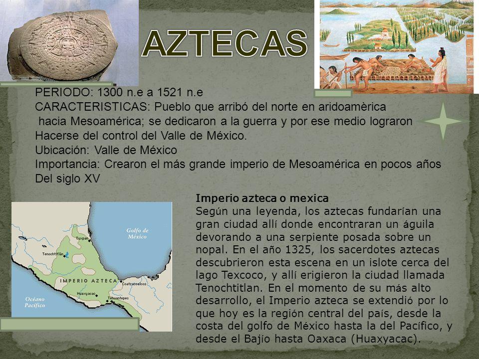PERIODO: 1300 n.e a 1521 n.e CARACTERISTICAS: Pueblo que arribó del norte en aridoamèrica hacia Mesoamérica; se dedicaron a la guerra y por ese medio