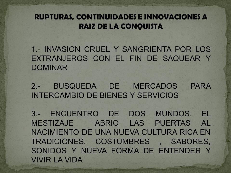 RUPTURAS, CONTINUIDADES E INNOVACIONES A RAIZ DE LA CONQUISTA 1.- INVASION CRUEL Y SANGRIENTA POR LOS EXTRANJEROS CON EL FIN DE SAQUEAR Y DOMINAR 2.-
