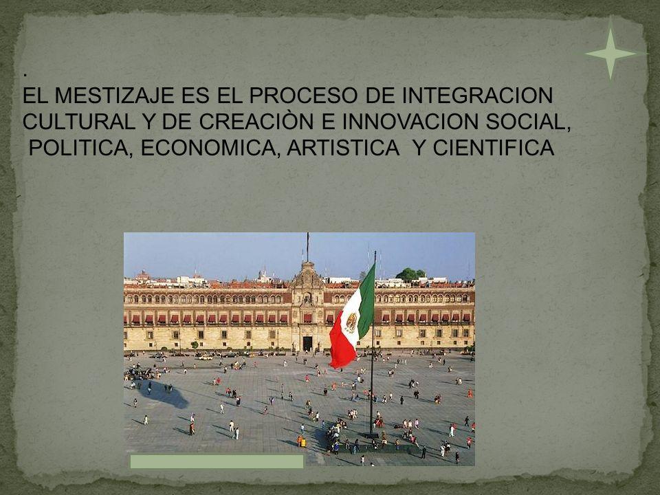 . EL MESTIZAJE ES EL PROCESO DE INTEGRACION CULTURAL Y DE CREACIÒN E INNOVACION SOCIAL, POLITICA, ECONOMICA, ARTISTICA Y CIENTIFICA